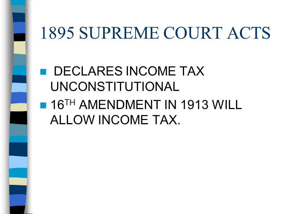 1895 SUPREME COURT ACTS DECLARES INCOME TAX UNCONSTITUTIONAL 16 TH AMENDMENT IN 1913 WILL ALLOW INCOME TAX.
