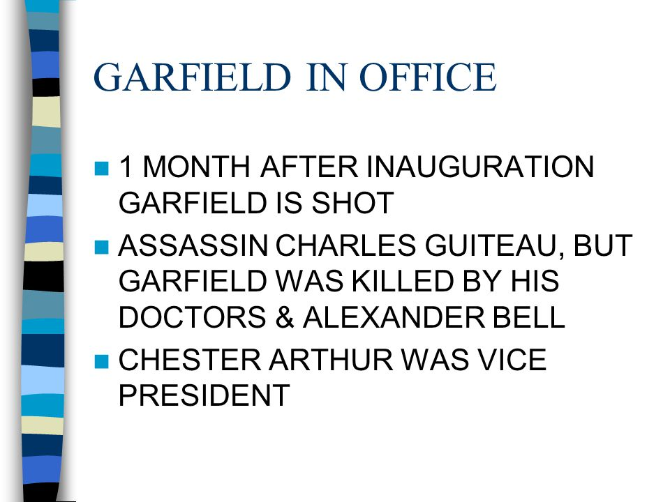 GARFIELD IN OFFICE 1 MONTH AFTER INAUGURATION GARFIELD IS SHOT ASSASSIN CHARLES GUITEAU, BUT GARFIELD WAS KILLED BY HIS DOCTORS & ALEXANDER BELL CHEST