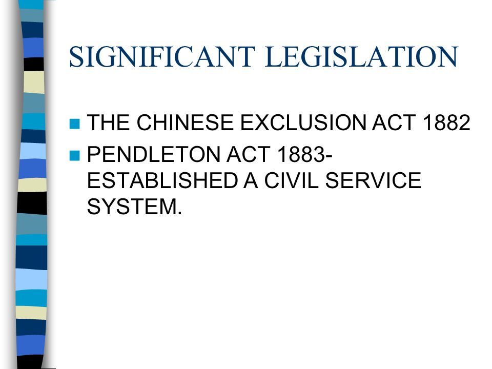 SIGNIFICANT LEGISLATION THE CHINESE EXCLUSION ACT 1882 PENDLETON ACT 1883- ESTABLISHED A CIVIL SERVICE SYSTEM.