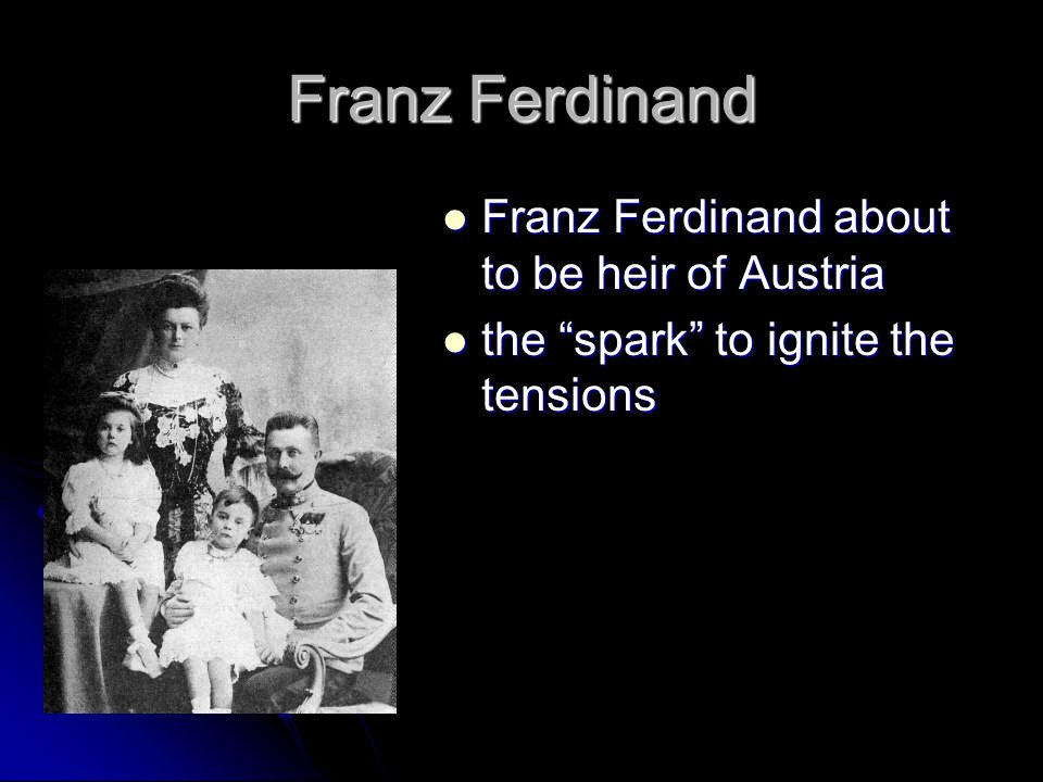 Franz Ferdinand Franz Ferdinand about to be heir of Austria Franz Ferdinand about to be heir of Austria the spark to ignite the tensions the spark to ignite the tensions