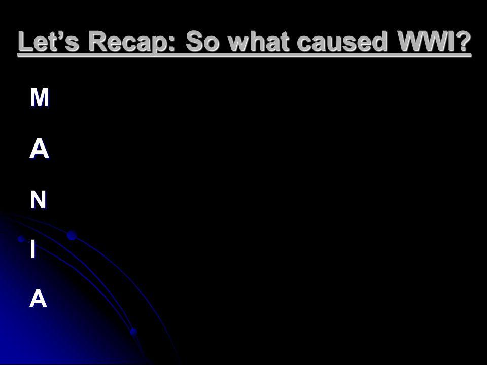 Let's Recap: So what caused WWI? MANIA