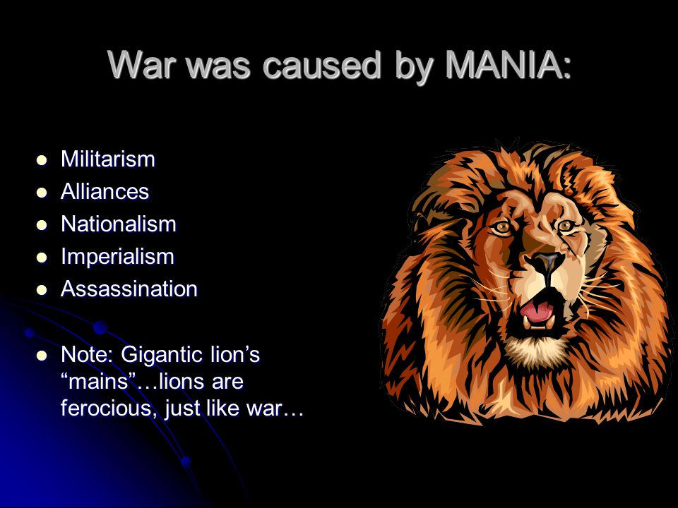 War was caused by MANIA: Militarism Militarism Alliances Alliances Nationalism Nationalism Imperialism Imperialism Assassination Assassination Note: Gigantic lion's mains …lions are ferocious, just like war… Note: Gigantic lion's mains …lions are ferocious, just like war…