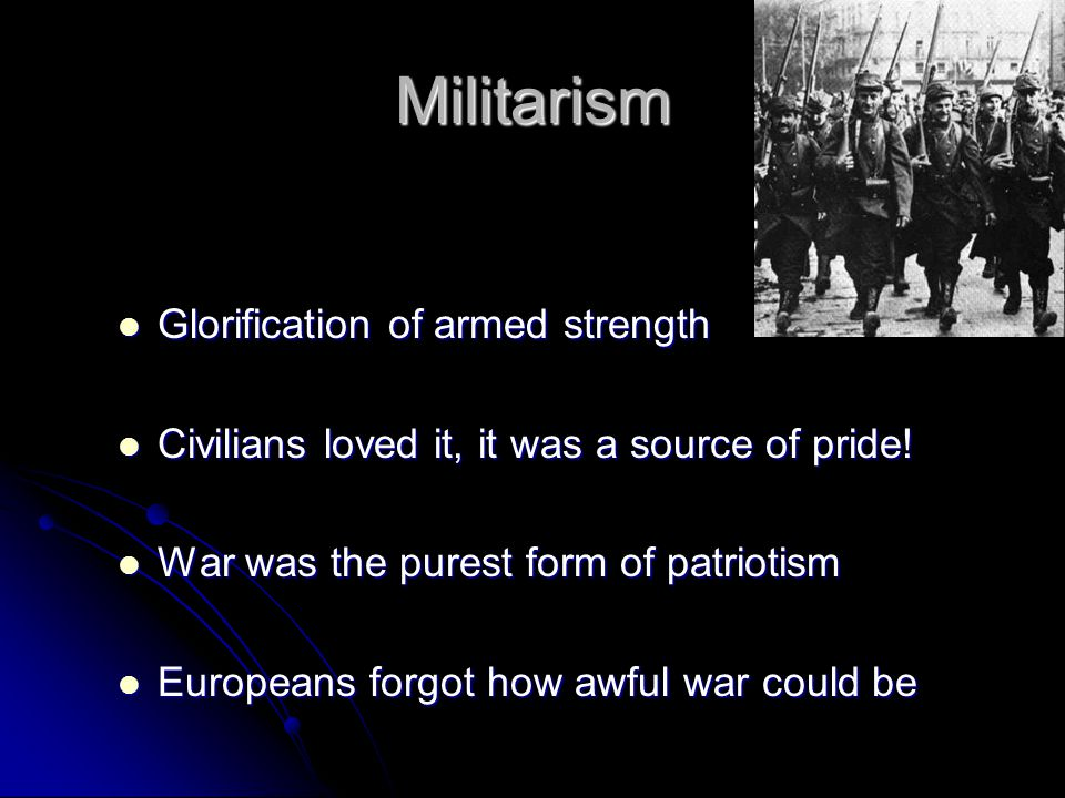 Militarism Glorification of armed strength Glorification of armed strength Civilians loved it, it was a source of pride.