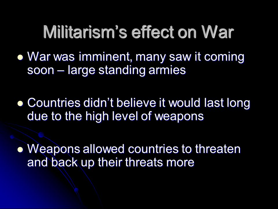Militarism's effect on War War was imminent, many saw it coming soon – large standing armies War was imminent, many saw it coming soon – large standing armies Countries didn't believe it would last long due to the high level of weapons Countries didn't believe it would last long due to the high level of weapons Weapons allowed countries to threaten and back up their threats more Weapons allowed countries to threaten and back up their threats more