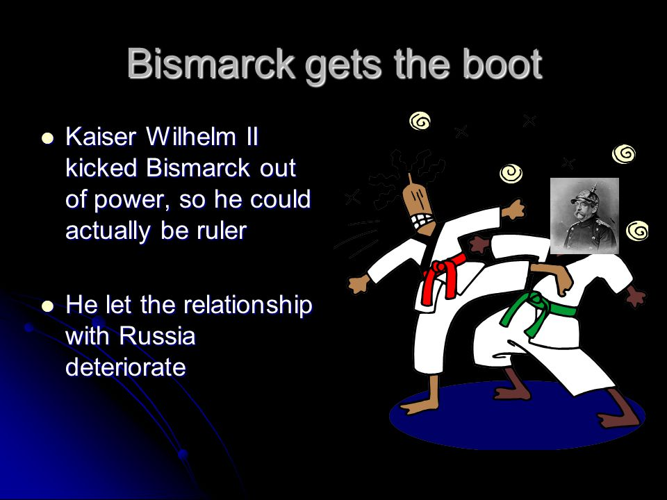 Bismarck gets the boot Kaiser Wilhelm II kicked Bismarck out of power, so he could actually be ruler Kaiser Wilhelm II kicked Bismarck out of power, so he could actually be ruler He let the relationship with Russia deteriorate He let the relationship with Russia deteriorate