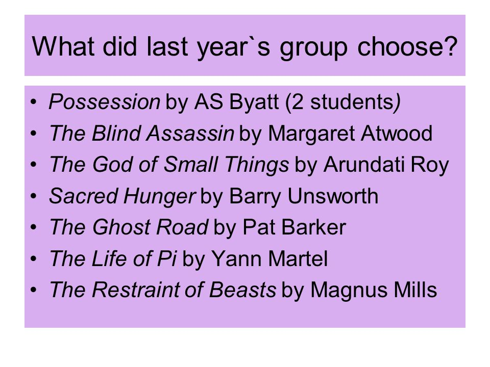 What did last year`s group choose? Possession by AS Byatt (2 students) The Blind Assassin by Margaret Atwood The God of Small Things by Arundati Roy S