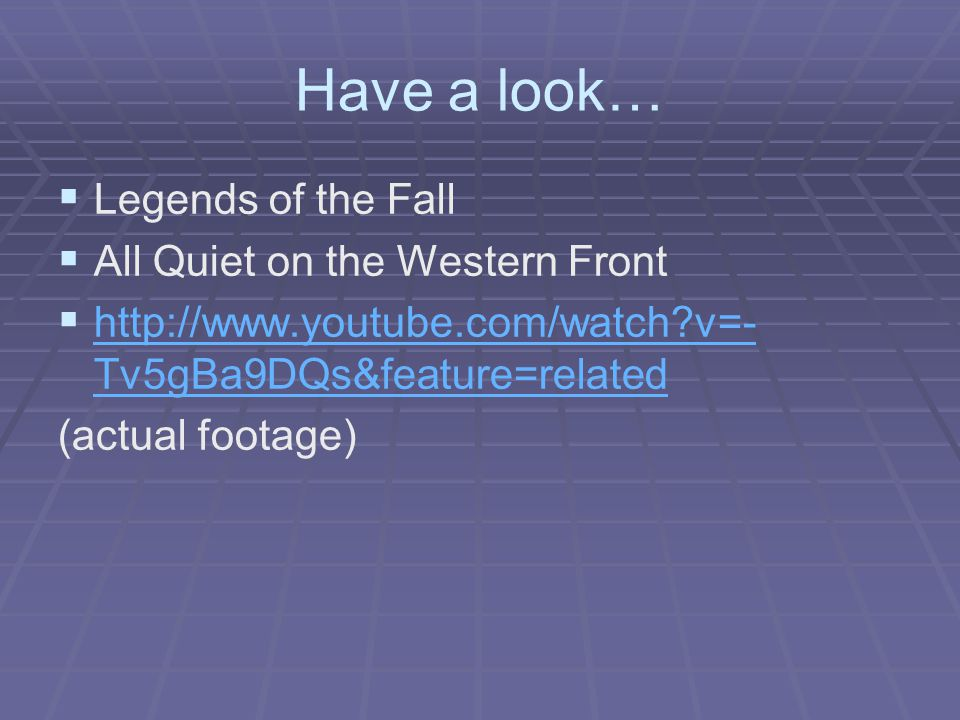 Have a look…   Legends of the Fall   All Quiet on the Western Front   http://www.youtube.com/watch v=- Tv5gBa9DQs&feature=related http://www.youtube.com/watch v=- Tv5gBa9DQs&feature=related (actual footage)