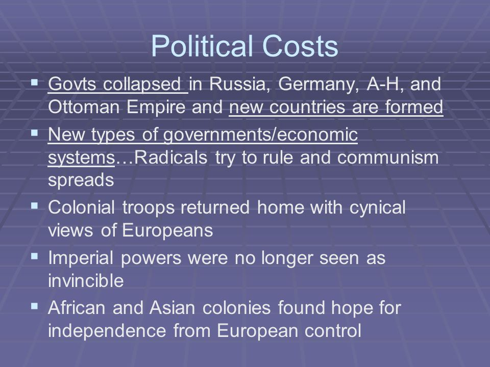 Political Costs   Govts collapsed in Russia, Germany, A-H, and Ottoman Empire and new countries are formed   New types of governments/economic systems…Radicals try to rule and communism spreads   Colonial troops returned home with cynical views of Europeans   Imperial powers were no longer seen as invincible   African and Asian colonies found hope for independence from European control