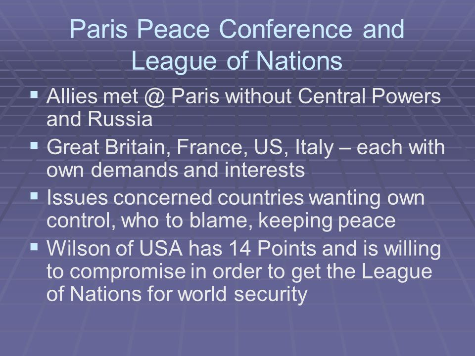 Paris Peace Conference and League of Nations   Allies met @ Paris without Central Powers and Russia   Great Britain, France, US, Italy – each with own demands and interests   Issues concerned countries wanting own control, who to blame, keeping peace   Wilson of USA has 14 Points and is willing to compromise in order to get the League of Nations for world security