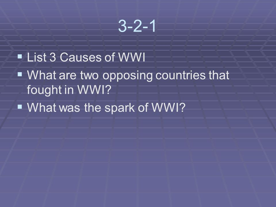 3-2-1   List 3 Causes of WWI   What are two opposing countries that fought in WWI.