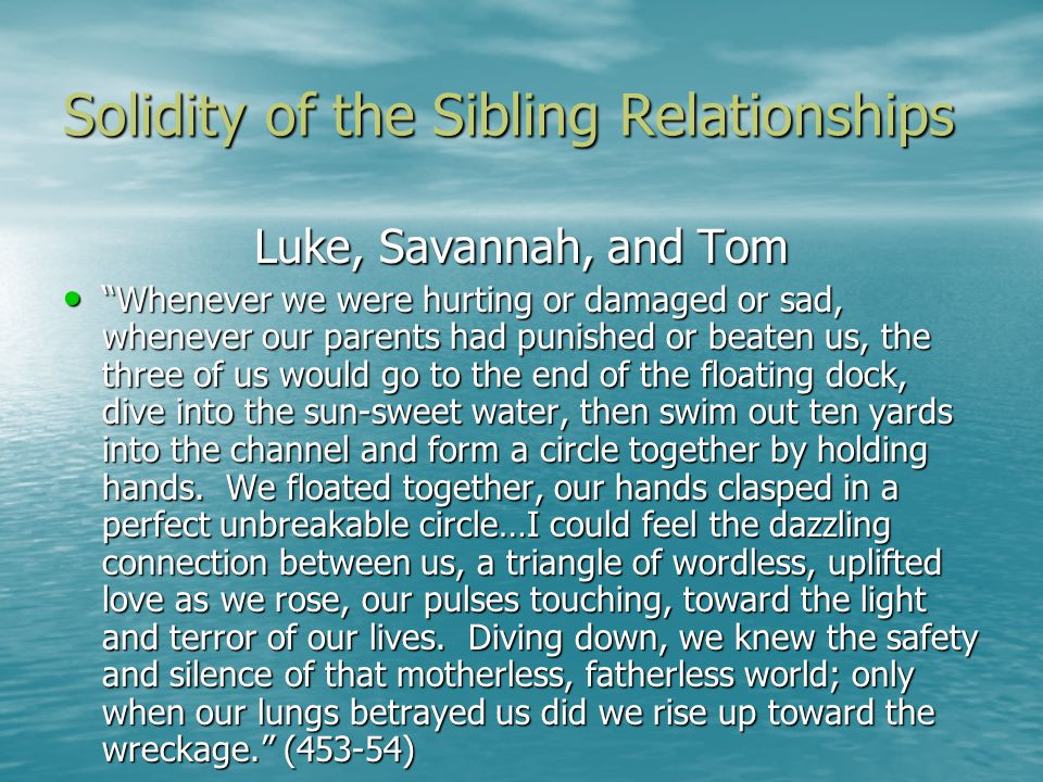 Solidity of the Sibling Relationships Luke, Savannah, and Tom Whenever we were hurting or damaged or sad, whenever our parents had punished or beaten us, the three of us would go to the end of the floating dock, dive into the sun-sweet water, then swim out ten yards into the channel and form a circle together by holding hands.