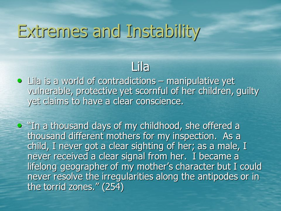 Extremes and Instability Lila Lila is a world of contradictions – manipulative yet vulnerable, protective yet scornful of her children, guilty yet claims to have a clear conscience.