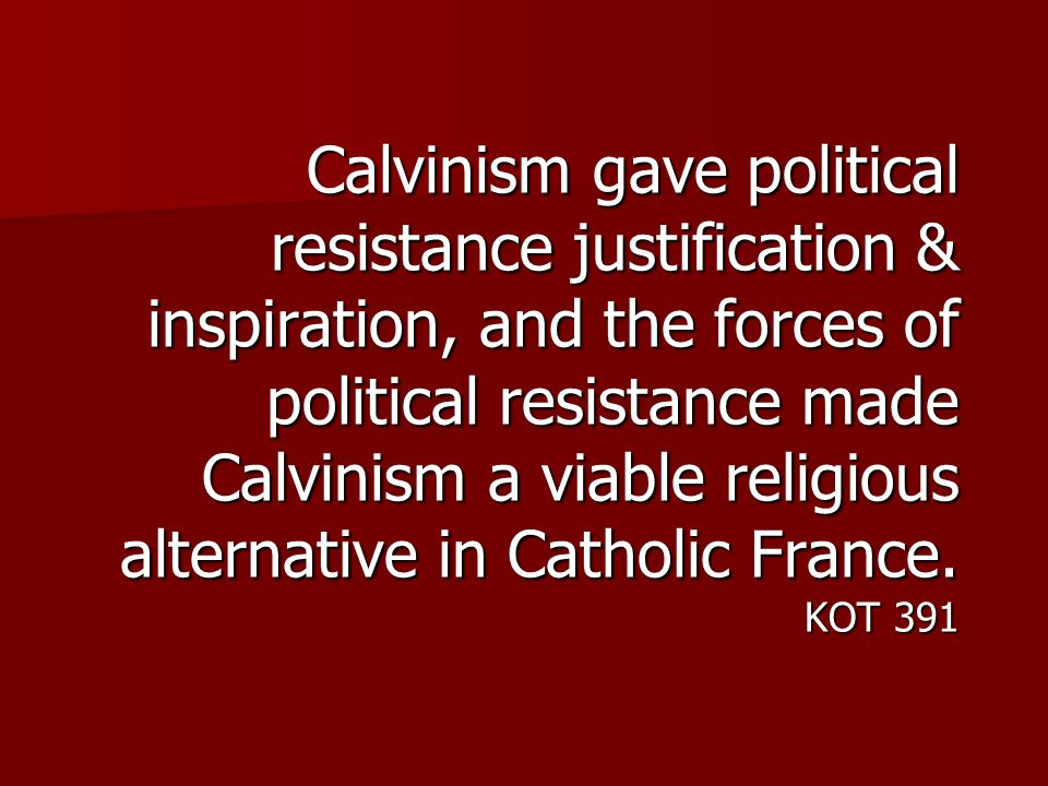 Calvinism gave political resistance justification & inspiration, and the forces of political resistance made Calvinism a viable religious alternative