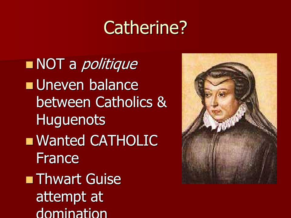 Catherine? NOT a politique NOT a politique Uneven balance between Catholics & Huguenots Uneven balance between Catholics & Huguenots Wanted CATHOLIC F