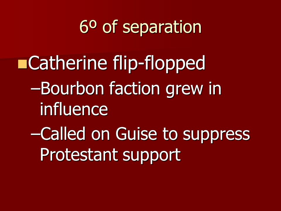 6º of separation Catherine flip-flopped Catherine flip-flopped –Bourbon faction grew in influence –Called on Guise to suppress Protestant support
