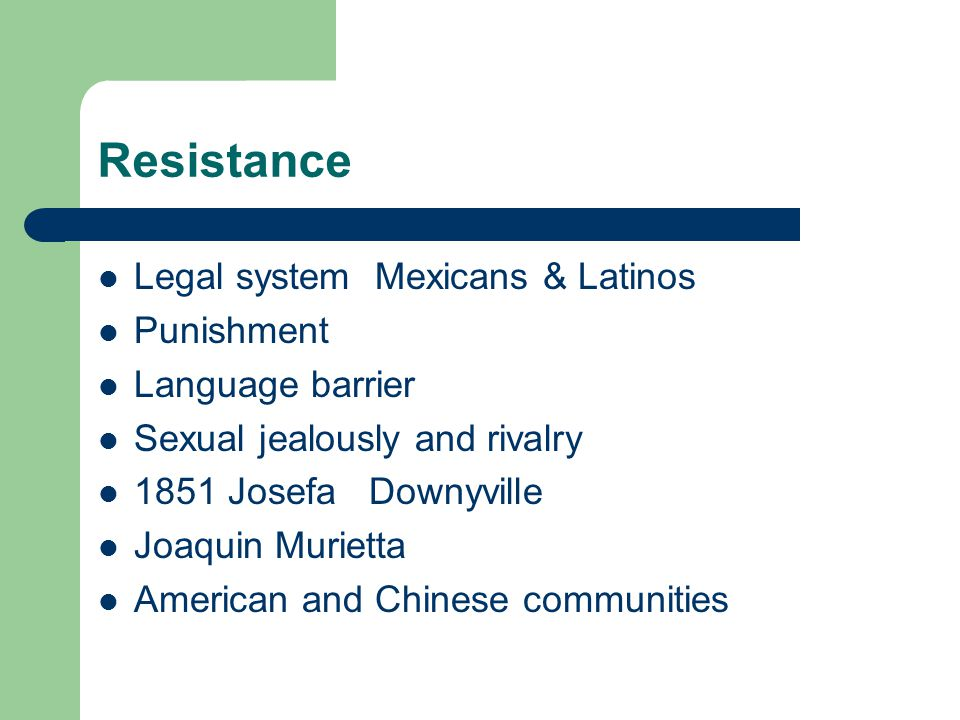 Resistance Legal system Mexicans & Latinos Punishment Language barrier Sexual jealously and rivalry 1851 Josefa Downyville Joaquin Murietta American a