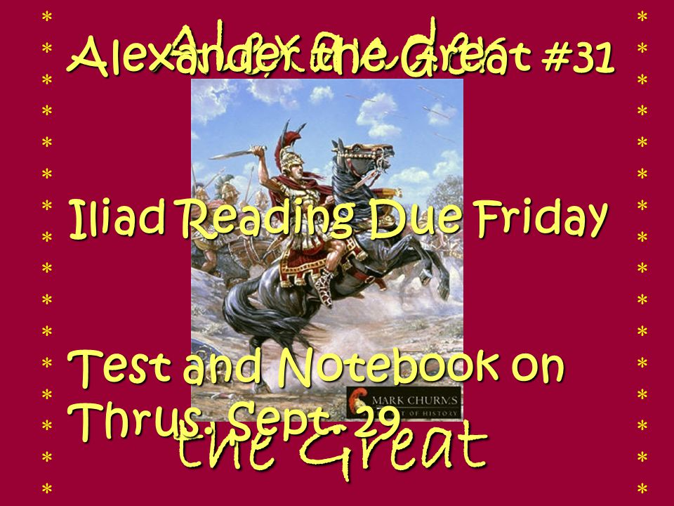 Alexander the Great the Great ******************************** ******************************** Alexander the Great #31 Iliad Reading Due Friday Test and Notebook on Thrus.