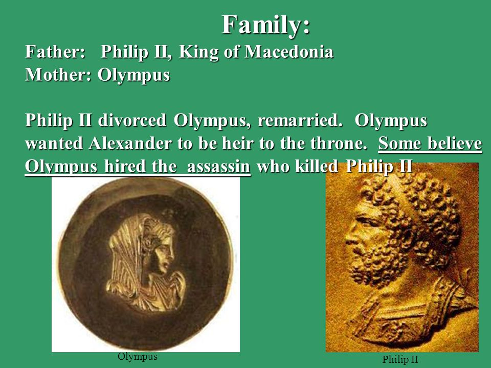 Family: Father: Philip II, King of Macedonia Mother: Olympus Philip II divorced Olympus, remarried.