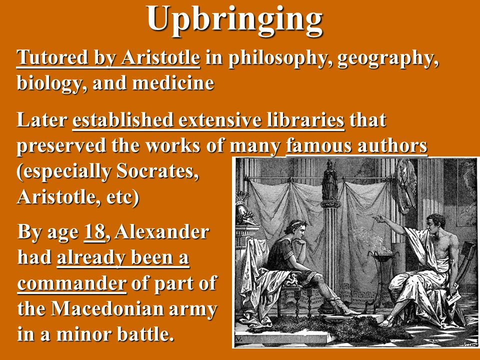 Upbringing Tutored by Aristotle in philosophy, geography, biology, and medicine Later established extensive libraries that preserved the works of many famous authors (especially Socrates, Aristotle, etc) By age 18, Alexander had already been a commander of part of the Macedonian army in a minor battle.