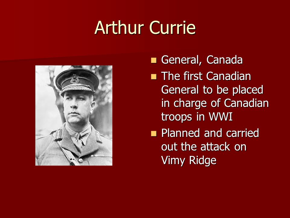 Arthur Currie General, Canada General, Canada The first Canadian General to be placed in charge of Canadian troops in WWI The first Canadian General to be placed in charge of Canadian troops in WWI Planned and carried out the attack on Vimy Ridge Planned and carried out the attack on Vimy Ridge