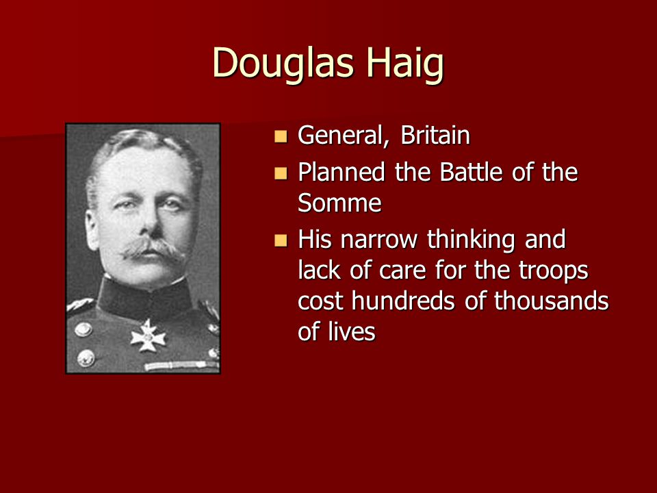 Douglas Haig General, Britain General, Britain Planned the Battle of the Somme Planned the Battle of the Somme His narrow thinking and lack of care for the troops cost hundreds of thousands of lives His narrow thinking and lack of care for the troops cost hundreds of thousands of lives