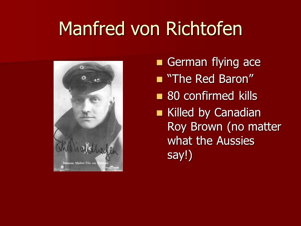 Manfred von Richtofen German flying ace German flying ace The Red Baron The Red Baron 80 confirmed kills 80 confirmed kills Killed by Canadian Roy Brown (no matter what the Aussies say!) Killed by Canadian Roy Brown (no matter what the Aussies say!)