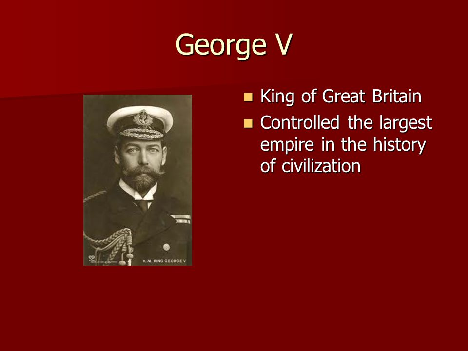 George V King of Great Britain King of Great Britain Controlled the largest empire in the history of civilization Controlled the largest empire in the history of civilization