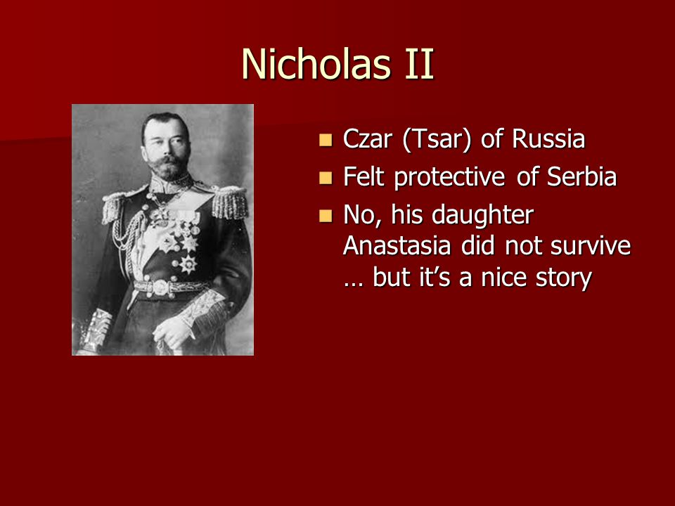 Nicholas II Czar (Tsar) of Russia Czar (Tsar) of Russia Felt protective of Serbia Felt protective of Serbia No, his daughter Anastasia did not survive … but it's a nice story No, his daughter Anastasia did not survive … but it's a nice story
