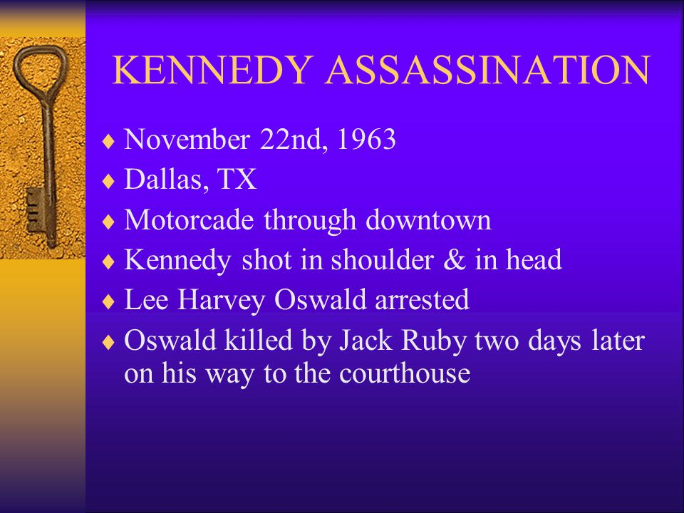 KENNEDY ASSASSINATION  November 22nd, 1963  Dallas, TX  Motorcade through downtown  Kennedy shot in shoulder & in head  Lee Harvey Oswald arrested  Oswald killed by Jack Ruby two days later on his way to the courthouse