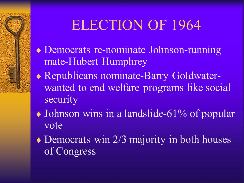 ELECTION OF 1964  Democrats re-nominate Johnson-running mate-Hubert Humphrey  Republicans nominate-Barry Goldwater- wanted to end welfare programs like social security  Johnson wins in a landslide-61% of popular vote  Democrats win 2/3 majority in both houses of Congress