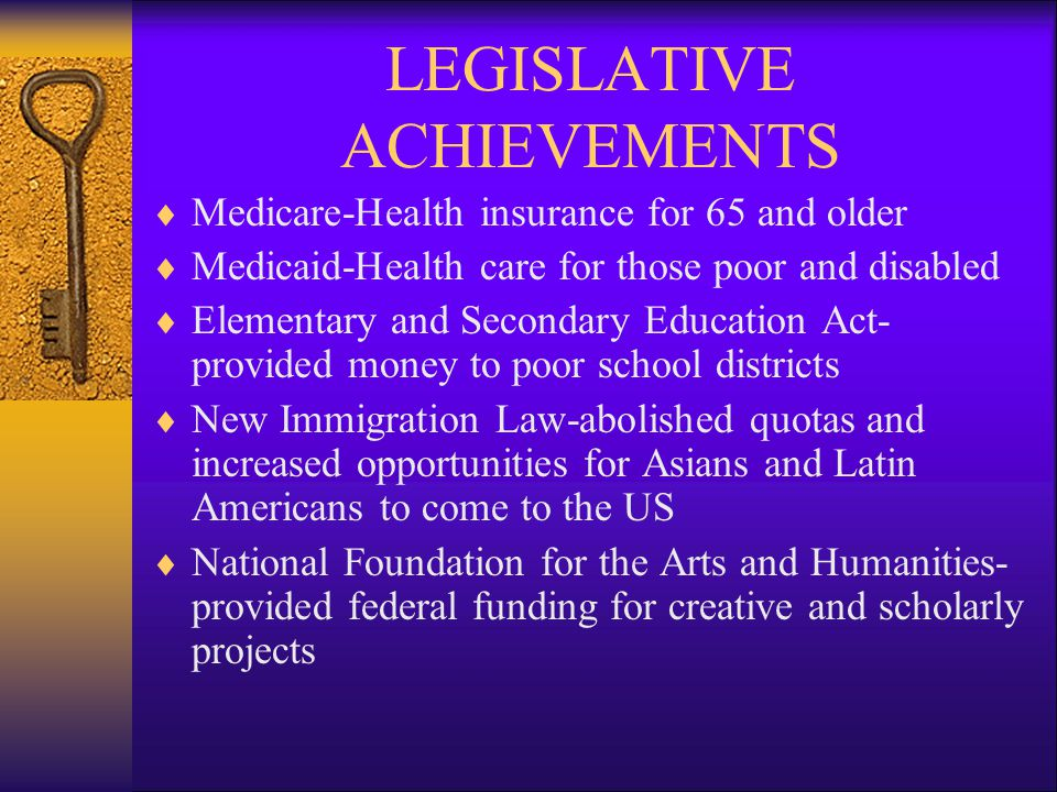LEGISLATIVE ACHIEVEMENTS  Medicare-Health insurance for 65 and older  Medicaid-Health care for those poor and disabled  Elementary and Secondary Education Act- provided money to poor school districts  New Immigration Law-abolished quotas and increased opportunities for Asians and Latin Americans to come to the US  National Foundation for the Arts and Humanities- provided federal funding for creative and scholarly projects