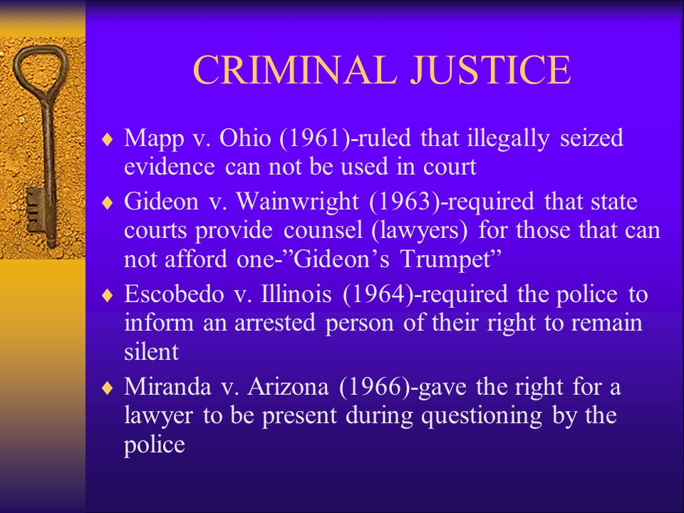 CRIMINAL JUSTICE  Mapp v. Ohio (1961)-ruled that illegally seized evidence can not be used in court  Gideon v. Wainwright (1963)-required that state