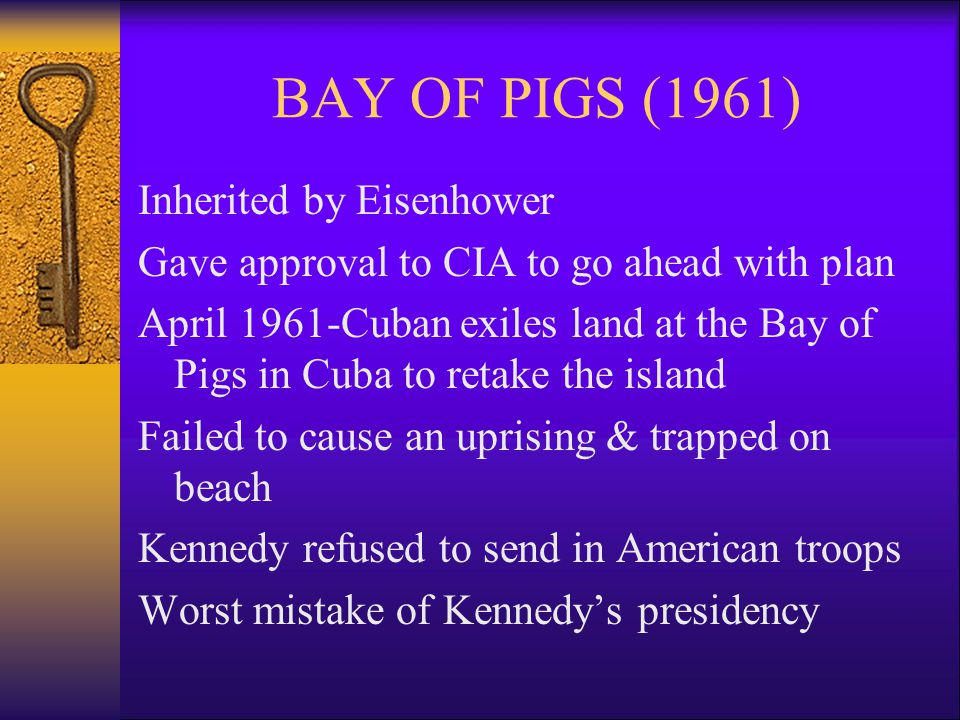 BAY OF PIGS (1961) Inherited by Eisenhower Gave approval to CIA to go ahead with plan April 1961-Cuban exiles land at the Bay of Pigs in Cuba to retake the island Failed to cause an uprising & trapped on beach Kennedy refused to send in American troops Worst mistake of Kennedy's presidency