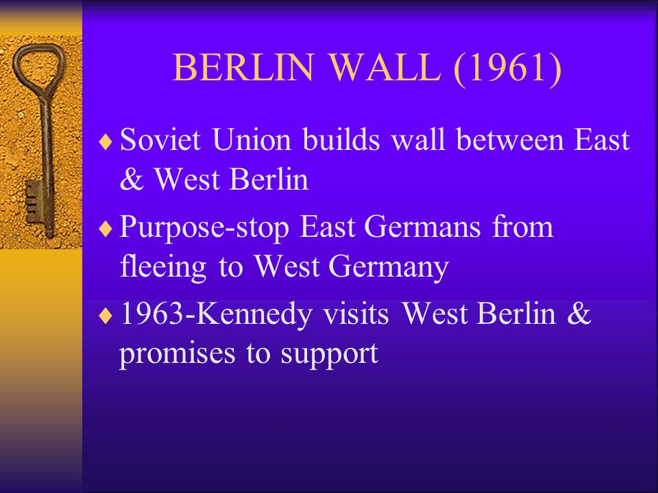 BERLIN WALL (1961)  Soviet Union builds wall between East & West Berlin  Purpose-stop East Germans from fleeing to West Germany  1963-Kennedy visits West Berlin & promises to support