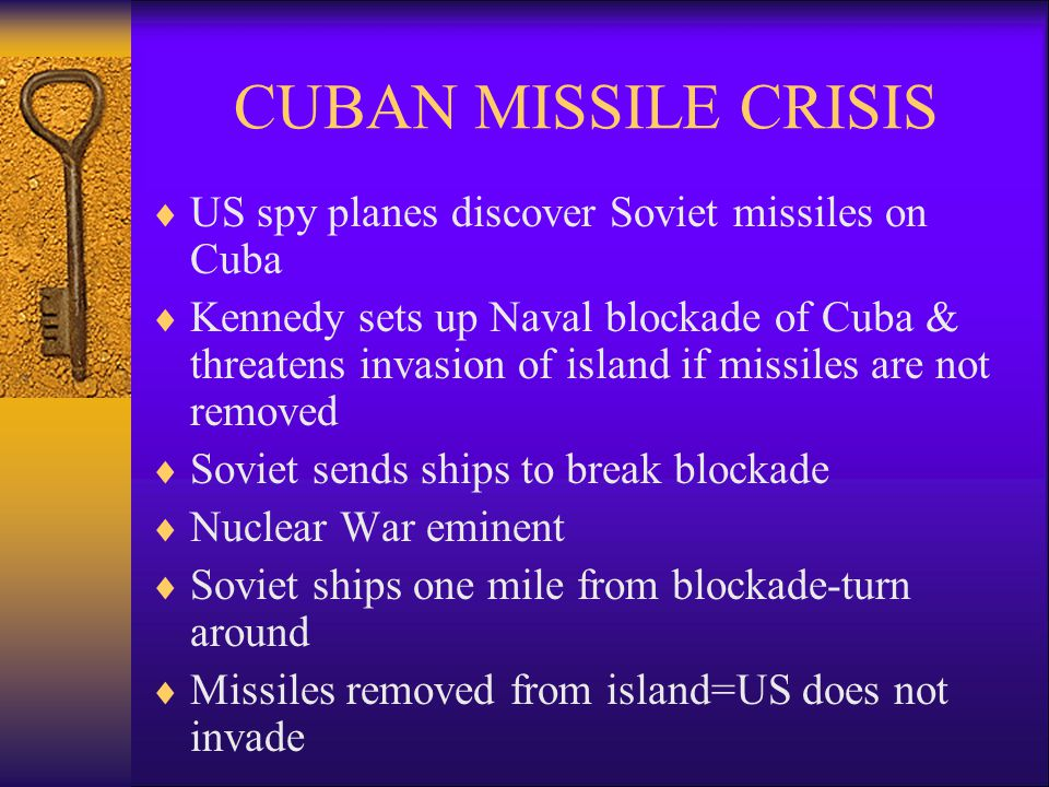 CUBAN MISSILE CRISIS  US spy planes discover Soviet missiles on Cuba  Kennedy sets up Naval blockade of Cuba & threatens invasion of island if missiles are not removed  Soviet sends ships to break blockade  Nuclear War eminent  Soviet ships one mile from blockade-turn around  Missiles removed from island=US does not invade