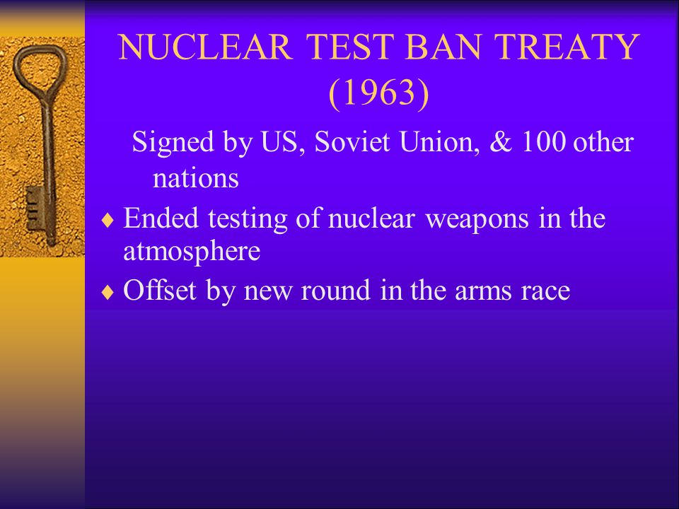 NUCLEAR TEST BAN TREATY (1963) Signed by US, Soviet Union, & 100 other nations  Ended testing of nuclear weapons in the atmosphere  Offset by new round in the arms race