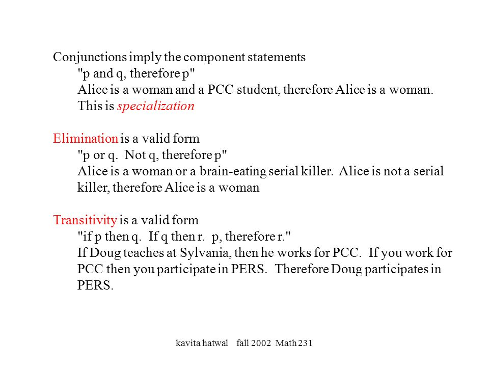 kavita hatwal fall 2002 Math 231 Conjunctions imply the component statements p and q, therefore p Alice is a woman and a PCC student, therefore Alice is a woman.