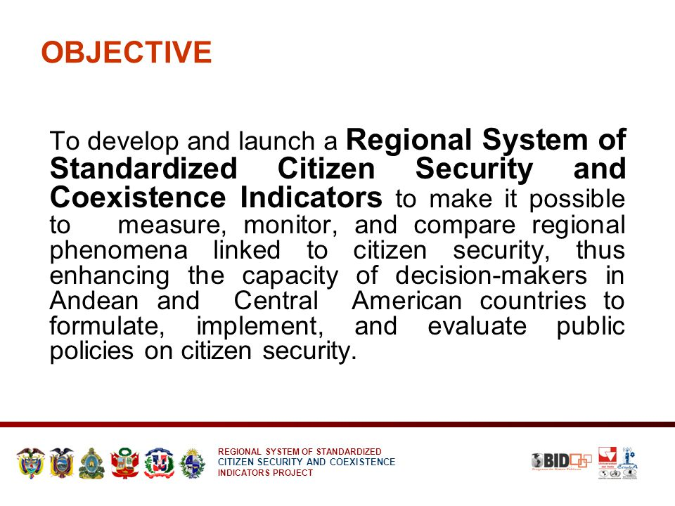REGIONAL SYSTEM OF STANDARDIZED CITIZEN SECURITY AND COEXISTENCE INDICATORS PROJECT OBJECTIVE To develop and launch a Regional System of Standardized Citizen Security and Coexistence Indicators to make it possible to measure, monitor, and compare regional phenomena linked to citizen security, thus enhancing the capacity of decision-makers in Andean and Central American countries to formulate, implement, and evaluate public policies on citizen security.