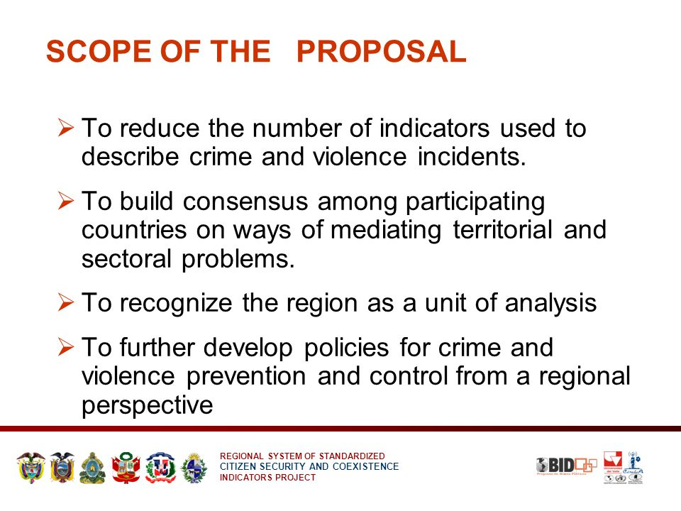 REGIONAL SYSTEM OF STANDARDIZED CITIZEN SECURITY AND COEXISTENCE INDICATORS PROJECT SCOPE OF THE PROPOSAL  To reduce the number of indicators used to describe crime and violence incidents.