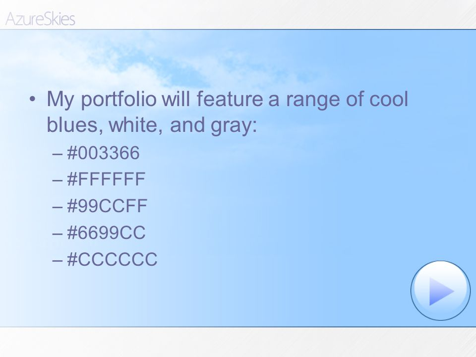 My portfolio will feature a range of cool blues, white, and gray: –#003366 –#FFFFFF –#99CCFF –#6699CC –#CCCCCC