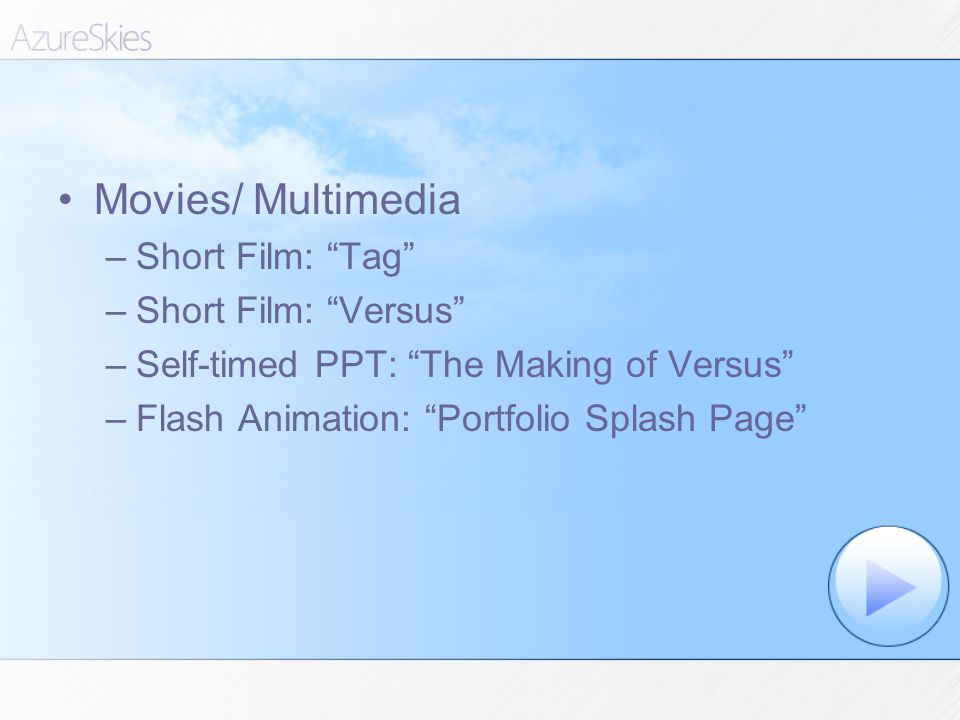 Movies/ Multimedia –Short Film: Tag –Short Film: Versus –Self-timed PPT: The Making of Versus –Flash Animation: Portfolio Splash Page