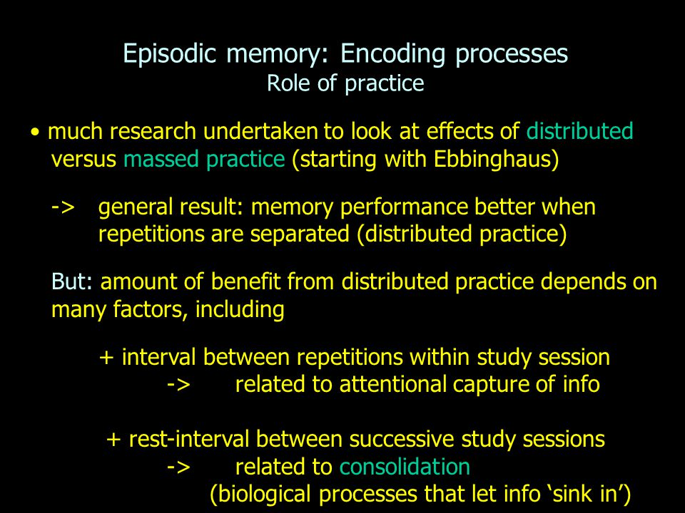 Episodic memory: Encoding processes Role of practice much research undertaken to look at effects of distributed versus massed practice (starting with Ebbinghaus) -> general result: memory performance better when repetitions are separated (distributed practice) But: amount of benefit from distributed practice depends on many factors, including + interval between repetitions within study session -> related to attentional capture of info + rest-interval between successive study sessions -> related to consolidation (biological processes that let info 'sink in')