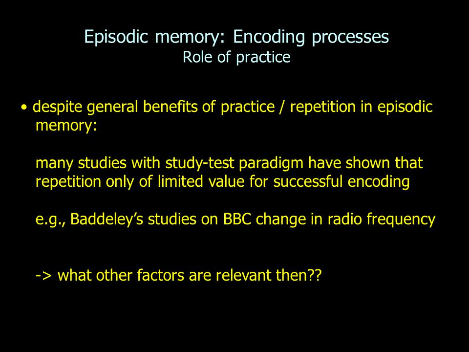 Episodic memory: Encoding processes Role of practice despite general benefits of practice / repetition in episodic memory: many studies with study-tes