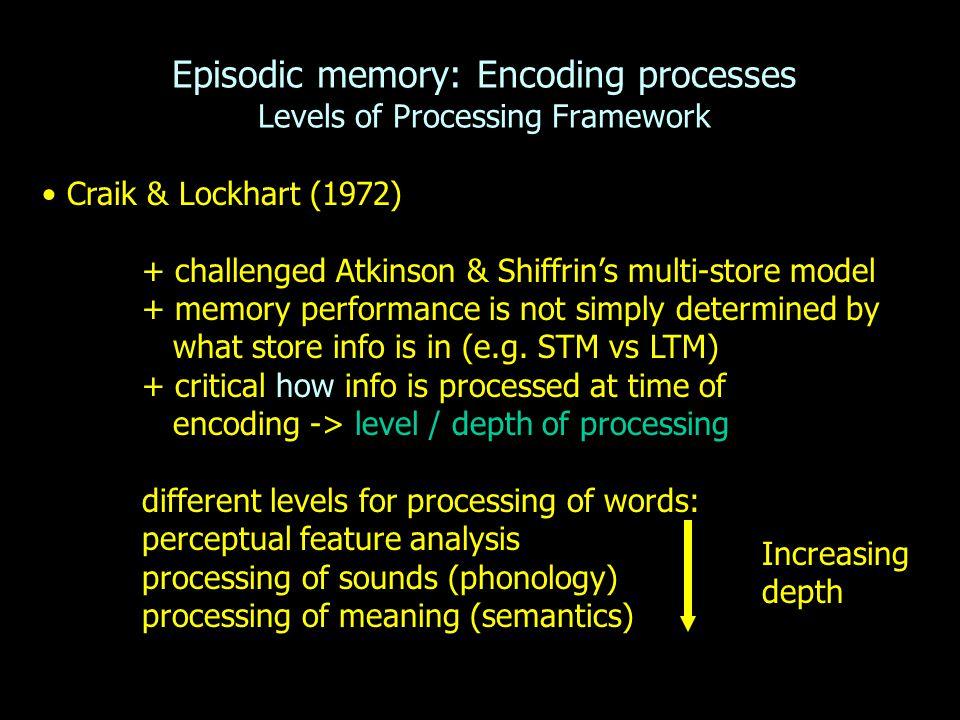 Episodic memory: Encoding processes Levels of Processing Framework Craik & Lockhart (1972) + challenged Atkinson & Shiffrin's multi-store model + memo