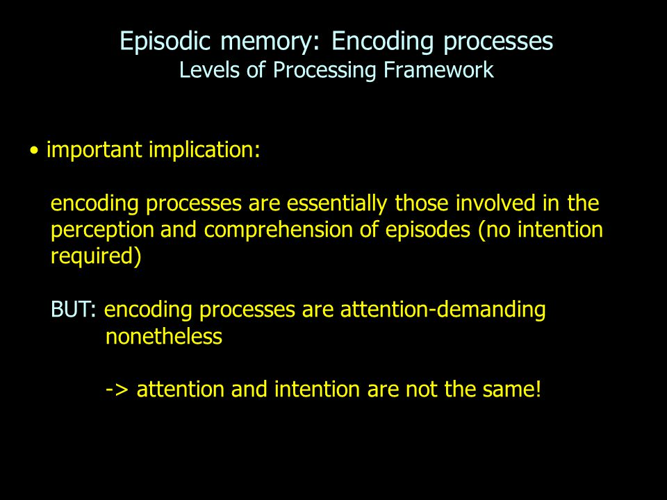 Episodic memory: Encoding processes Levels of Processing Framework important implication: encoding processes are essentially those involved in the perception and comprehension of episodes (no intention required) BUT: encoding processes are attention-demanding nonetheless -> attention and intention are not the same!