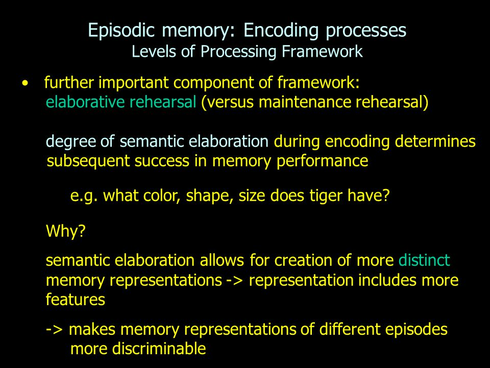 Episodic memory: Encoding processes Levels of Processing Framework further important component of framework: elaborative rehearsal (versus maintenance rehearsal) degree of semantic elaboration during encoding determines subsequent success in memory performance e.g.