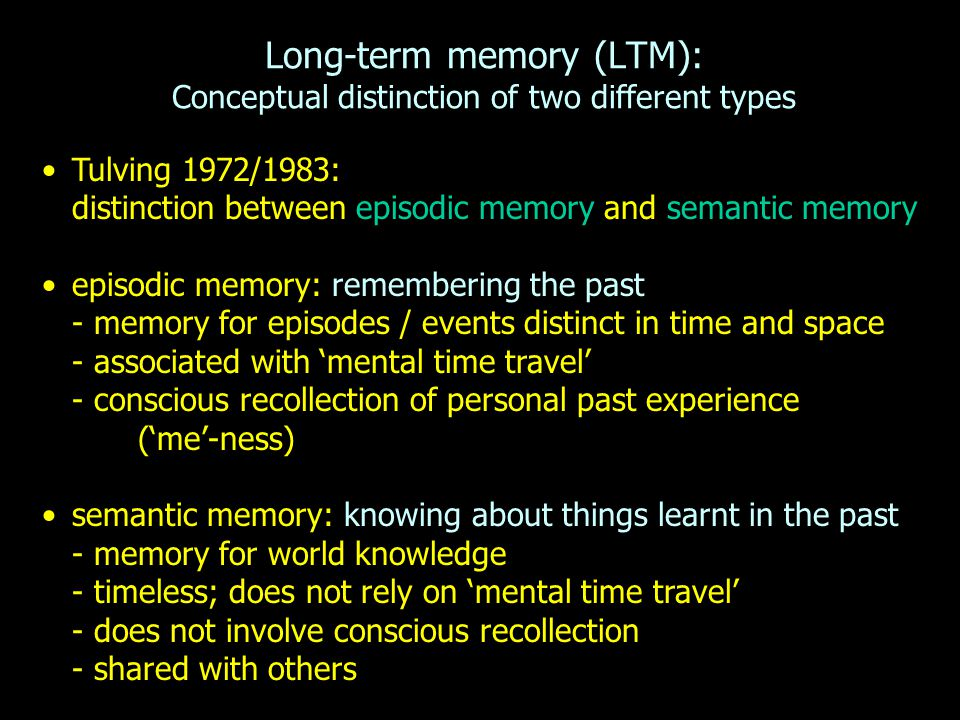 Long-term memory (LTM): Conceptual distinction of two different types Tulving 1972/1983: distinction between episodic memory and semantic memory episo