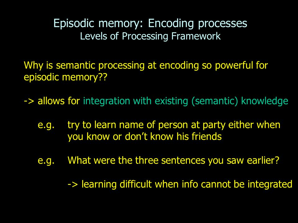 Episodic memory: Encoding processes Levels of Processing Framework Why is semantic processing at encoding so powerful for episodic memory .