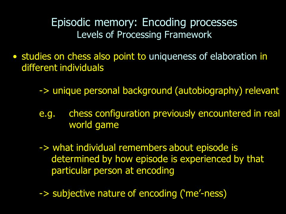 Episodic memory: Encoding processes Levels of Processing Framework studies on chess also point to uniqueness of elaboration in different individuals -> unique personal background (autobiography) relevant e.g.