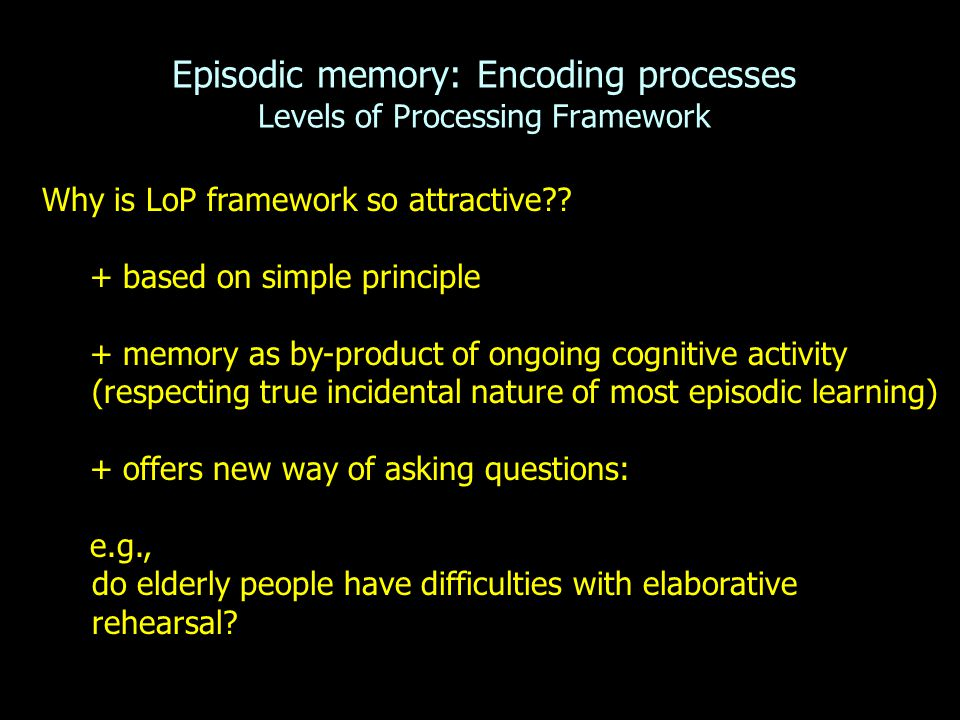 Episodic memory: Encoding processes Levels of Processing Framework Why is LoP framework so attractive?? + based on simple principle + memory as by-pro